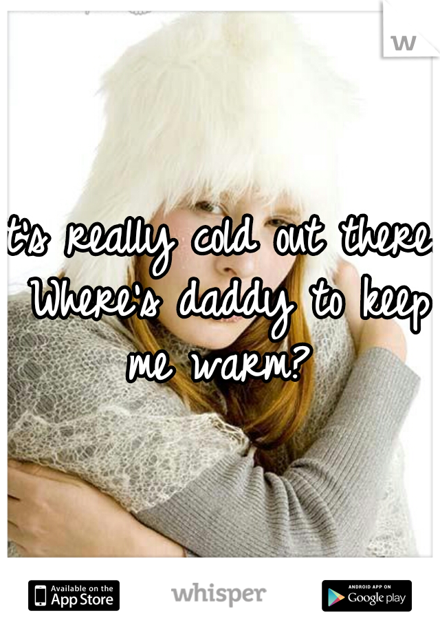 It's really cold out there. Where's daddy to keep me warm?