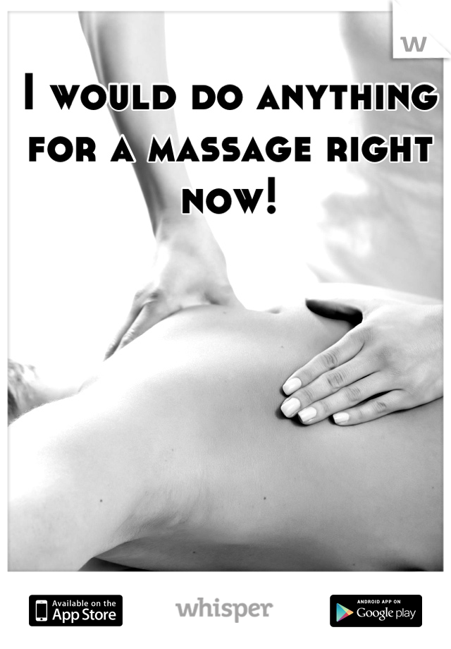 I would do anything for a massage right now!