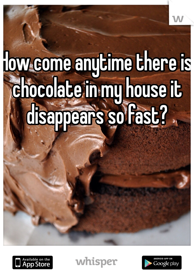 How come anytime there is chocolate in my house it disappears so fast?