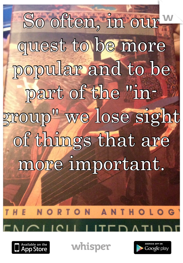 """So often, in our quest to be more popular and to be part of the """"in-group"""" we lose sight of things that are more important."""