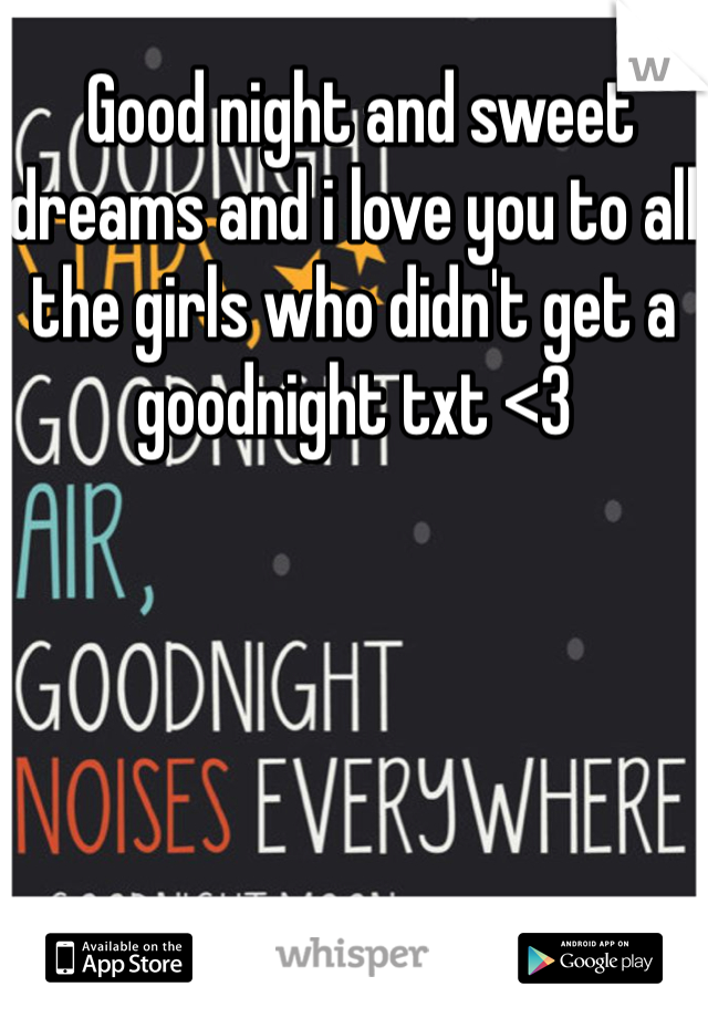 Good night and sweet dreams and i love you to all the girls who didn't get a goodnight txt <3