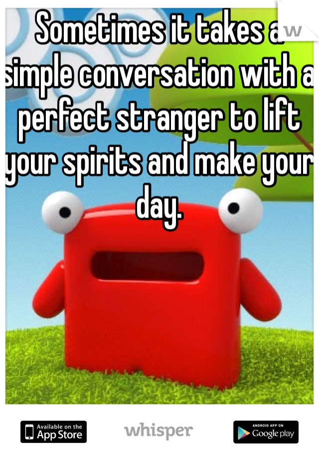 Sometimes it takes a simple conversation with a perfect stranger to lift your spirits and make your day.