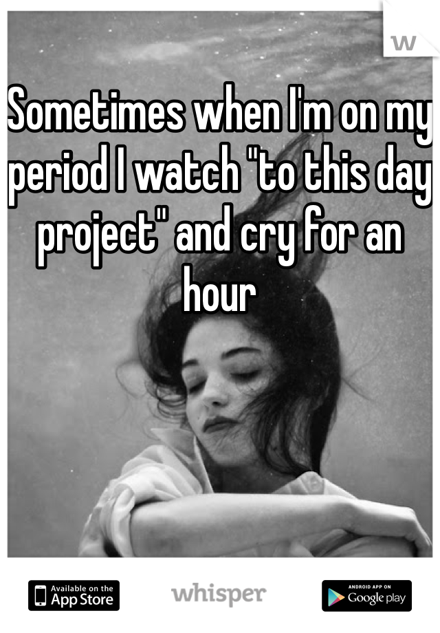 """Sometimes when I'm on my period I watch """"to this day project"""" and cry for an hour"""