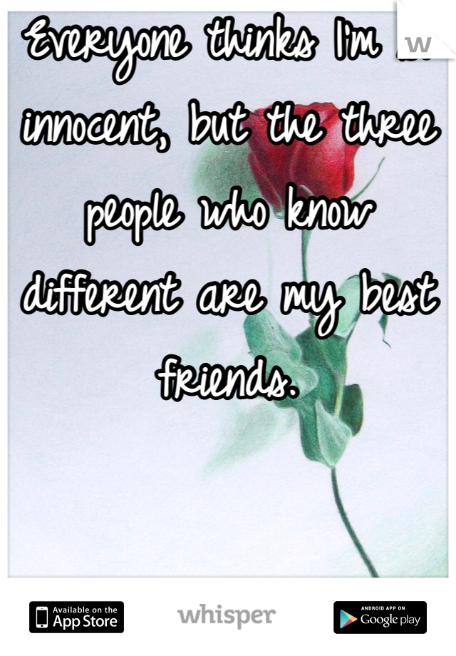 Everyone thinks I'm so innocent, but the three people who know different are my best friends.