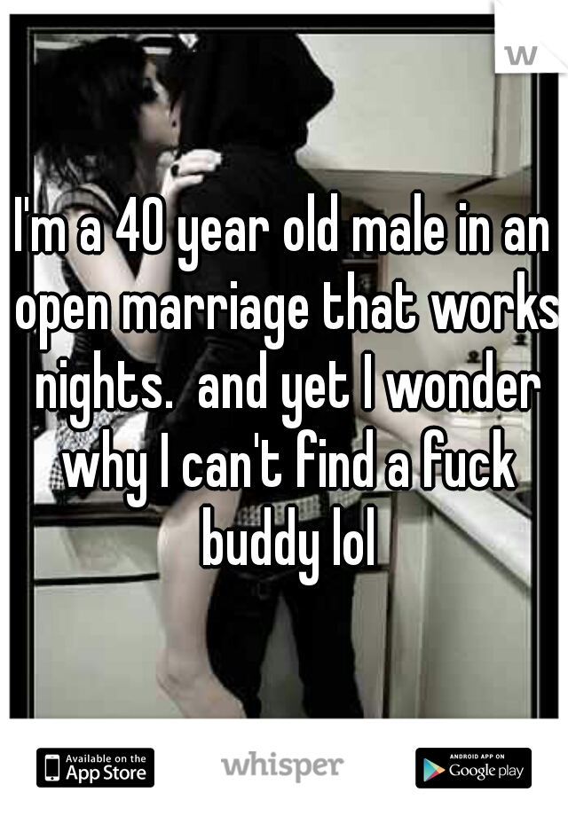 I'm a 40 year old male in an open marriage that works nights.  and yet I wonder why I can't find a fuck buddy lol