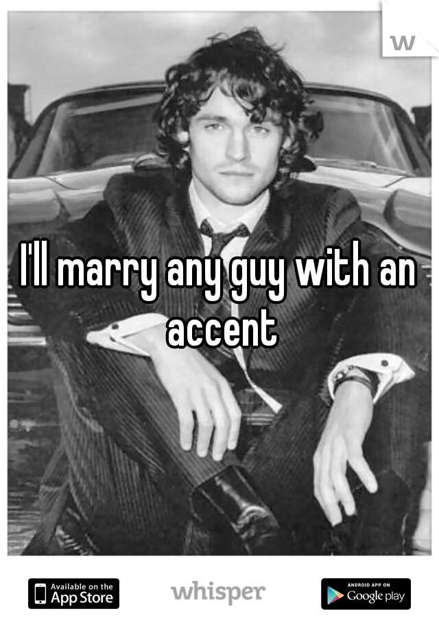 I'll marry any guy with an accent