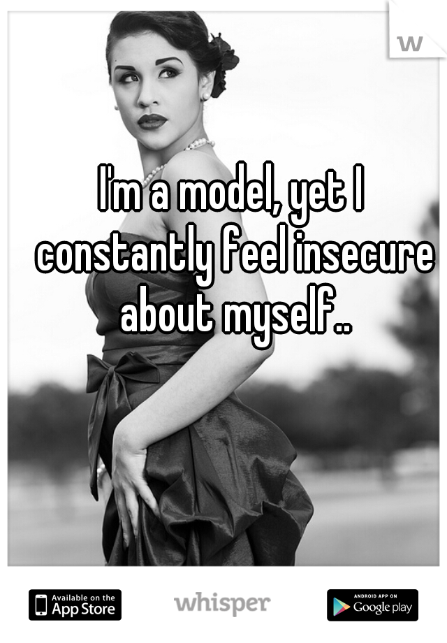 I'm a model, yet I constantly feel insecure about myself..