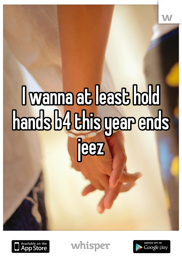I wanna at least hold hands b4 this year ends jeez