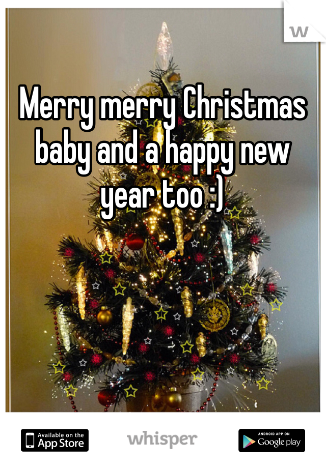 Merry merry Christmas baby and a happy new year too :)