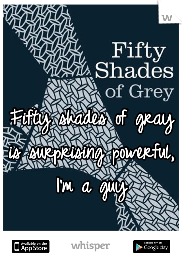 Fifty shades of gray is surprising powerful, I'm a guy