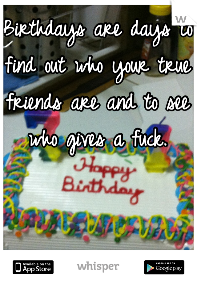 Birthdays are days to find out who your true friends are and to see who gives a fuck.