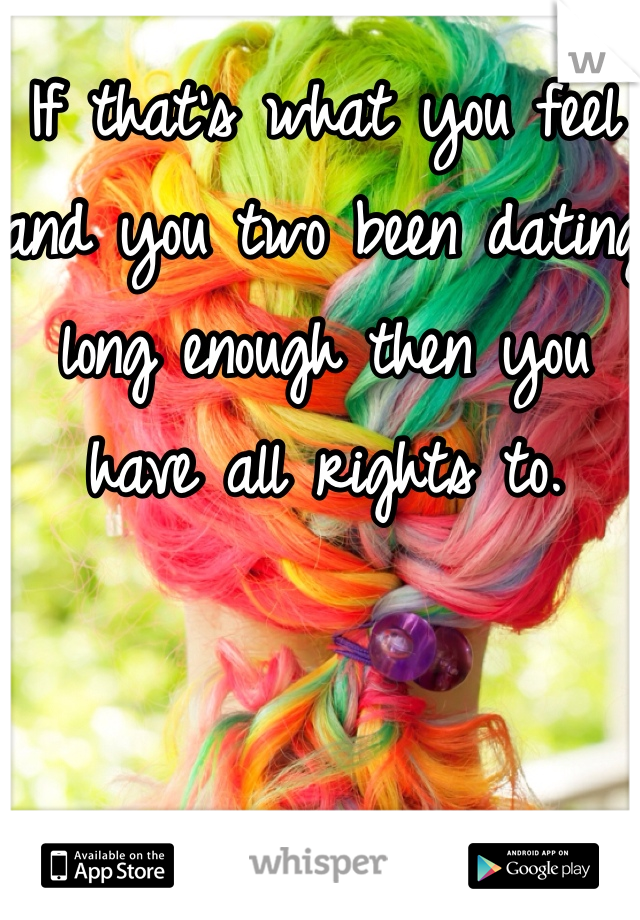 If that's what you feel and you two been dating long enough then you have all rights to.