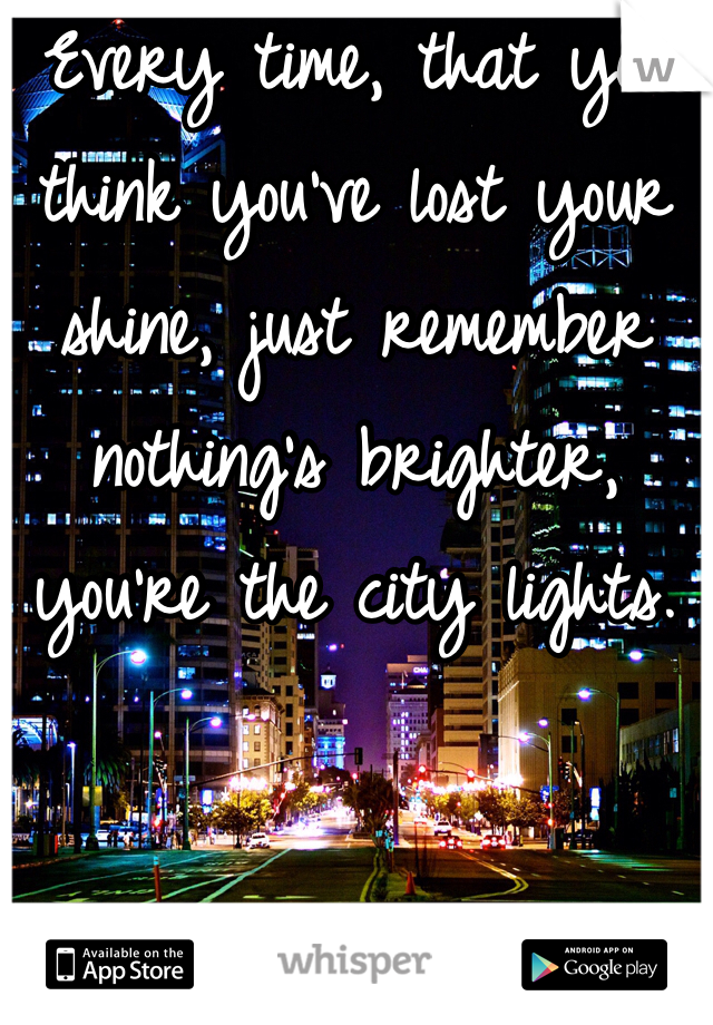 Every time, that you think you've lost your shine, just remember nothing's brighter, you're the city lights.