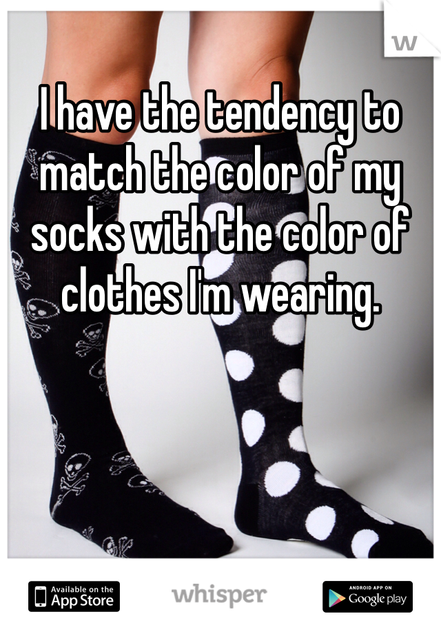 I have the tendency to match the color of my socks with the color of clothes I'm wearing.