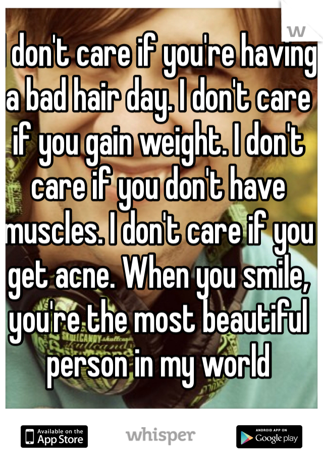 I don't care if you're having a bad hair day. I don't care if you gain weight. I don't care if you don't have muscles. I don't care if you get acne. When you smile, you're the most beautiful person in my world
