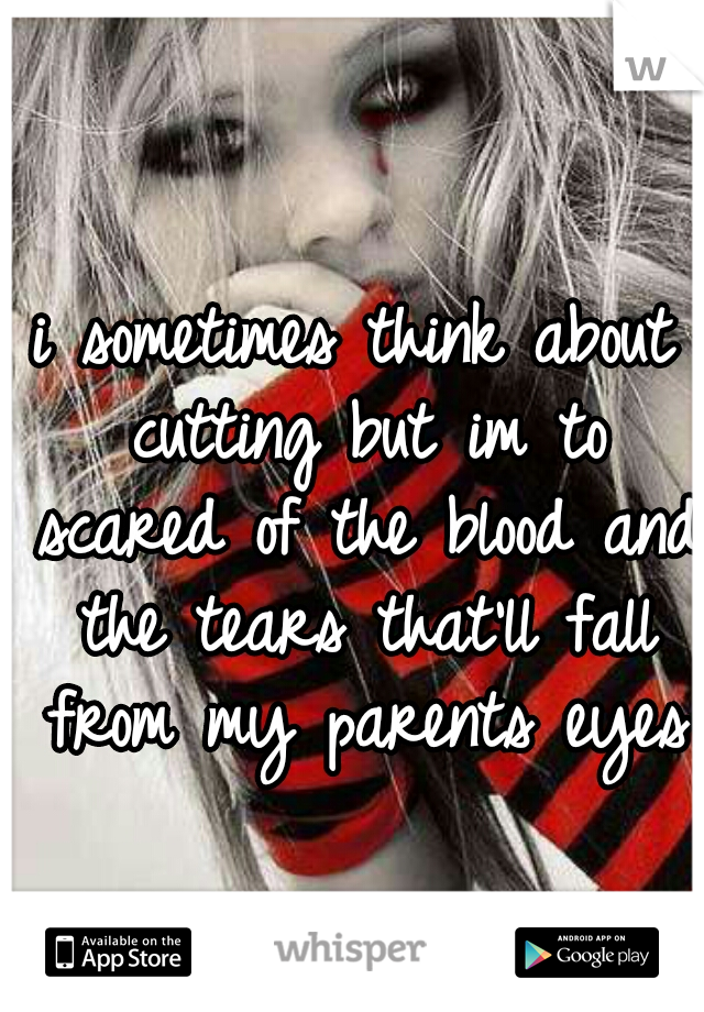 i sometimes think about cutting but im to scared of the blood and the tears that'll fall from my parents eyes
