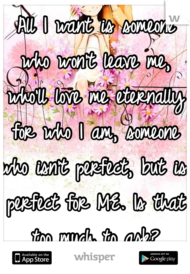 All I want is someone who won't leave me, who'll love me eternally for who I am, someone who isn't perfect, but is perfect for ME. Is that too much to ask?