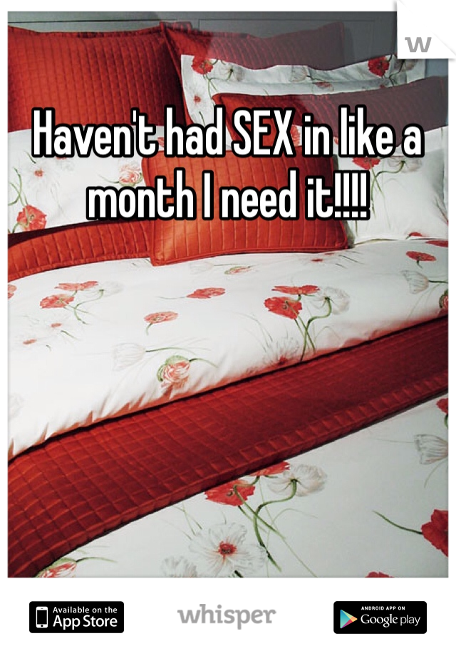 Haven't had SEX in like a month I need it!!!!