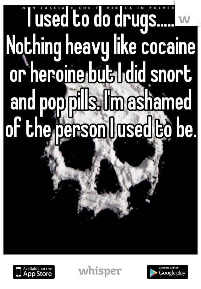 I used to do drugs..... Nothing heavy like cocaine or heroine but I did snort and pop pills. I'm ashamed of the person I used to be.