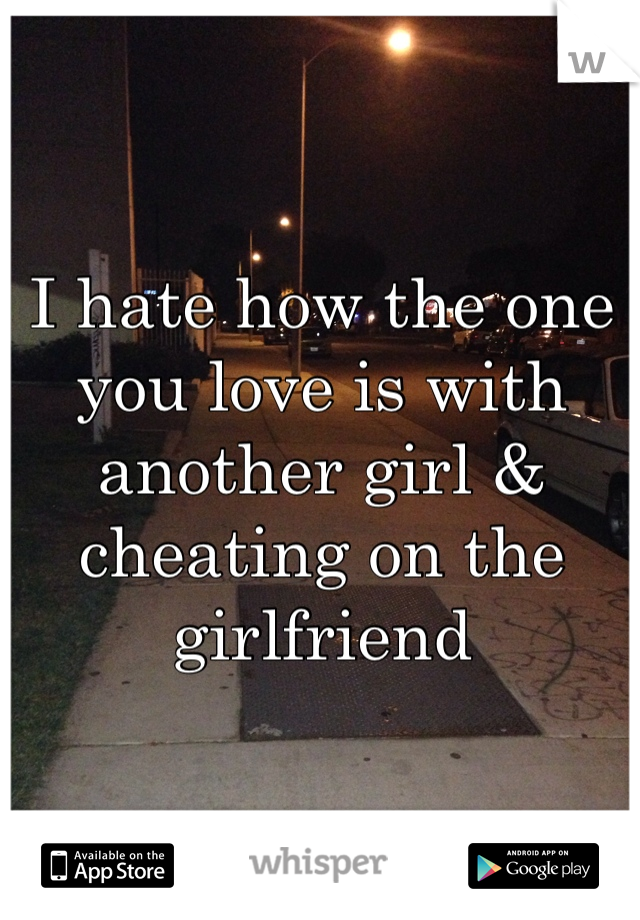 I hate how the one you love is with another girl & cheating on the girlfriend