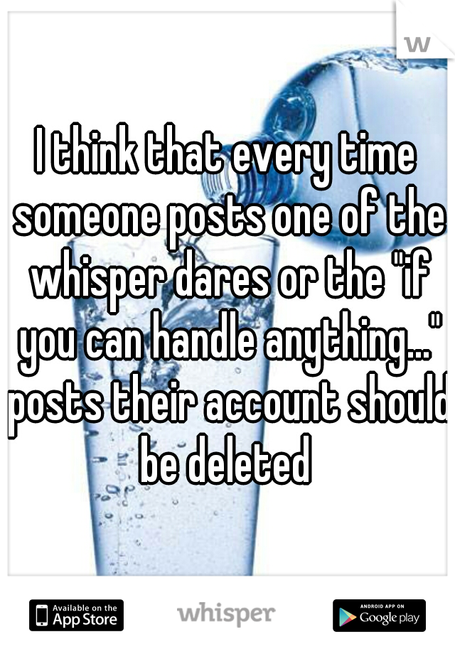 "I think that every time someone posts one of the whisper dares or the ""if you can handle anything..."" posts their account should be deleted"
