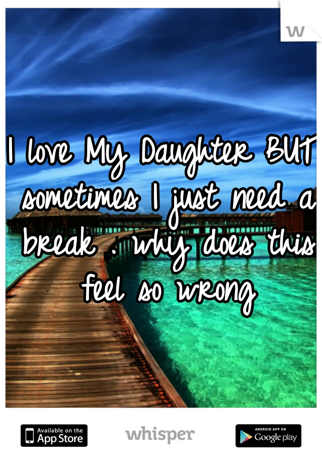 I love My Daughter BUT sometimes I just need a break . why does this feel so wrong