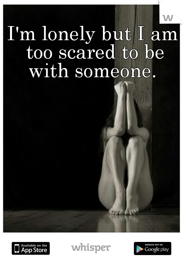 I'm lonely but I am too scared to be with someone.
