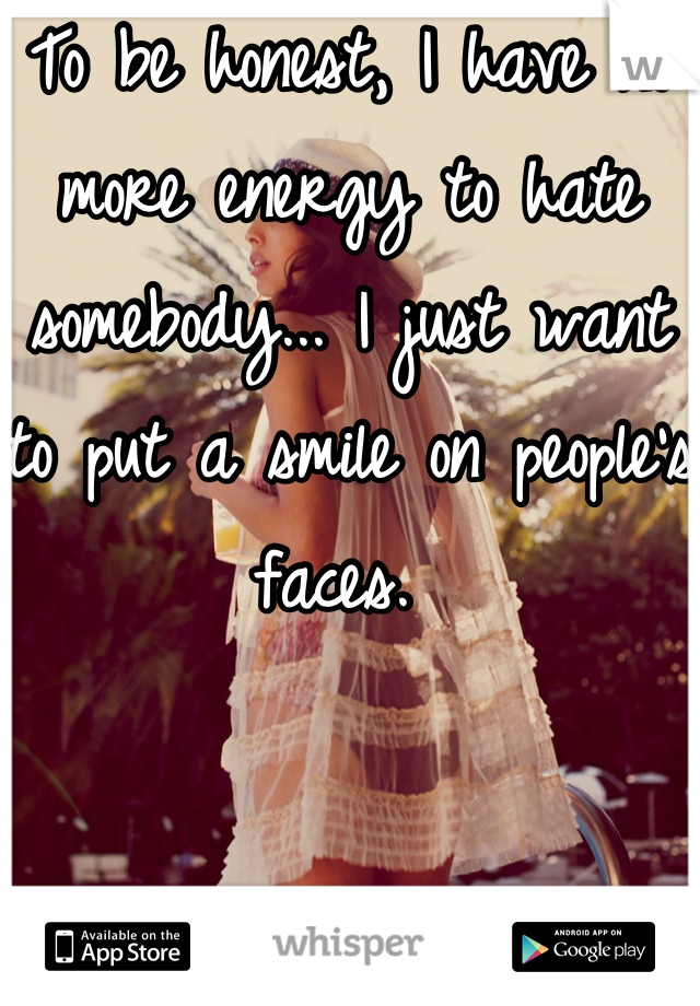 To be honest, I have no more energy to hate somebody... I just want to put a smile on people's faces.