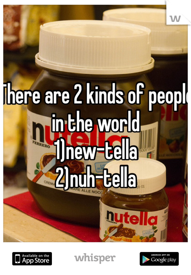 There are 2 kinds of people in the world  1)new-tella 2)nuh-tella