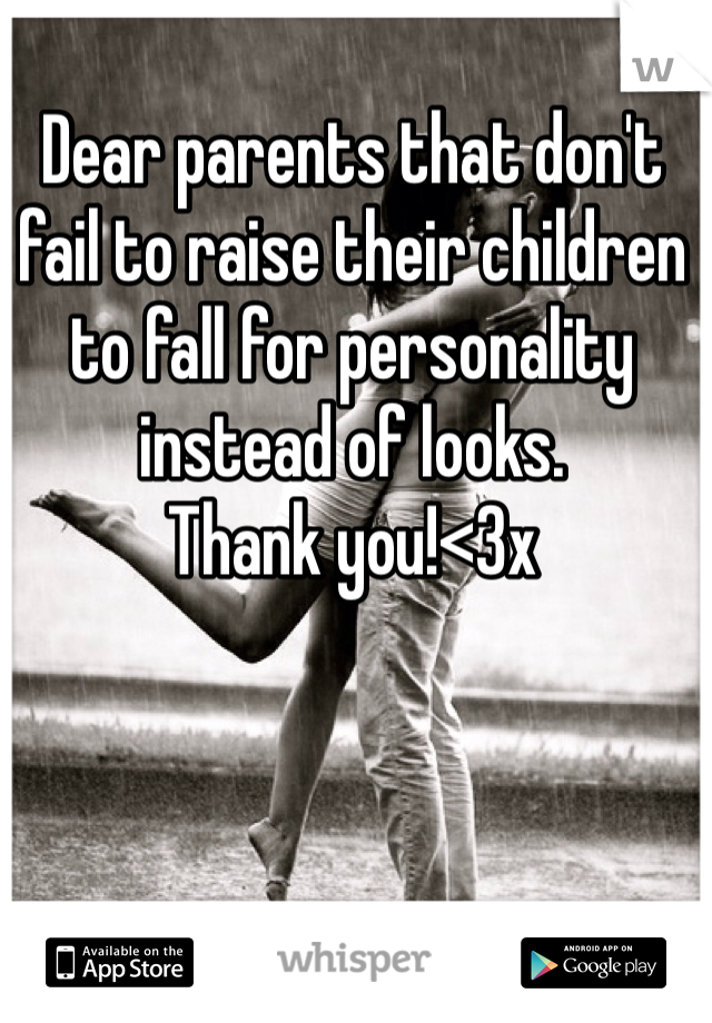 Dear parents that don't fail to raise their children to fall for personality instead of looks. Thank you!<3x