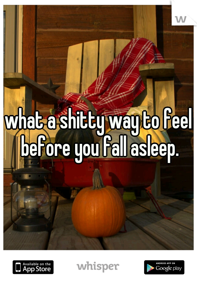 what a shitty way to feel before you fall asleep.