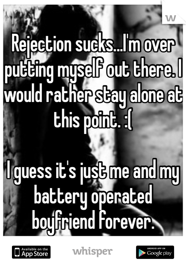 Rejection sucks...I'm over putting myself out there. I would rather stay alone at this point. :(  I guess it's just me and my battery operated boyfriend forever.