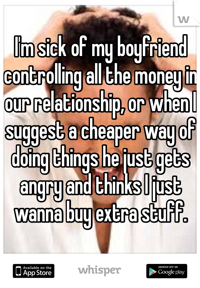 I'm sick of my boyfriend controlling all the money in our relationship, or when I suggest a cheaper way of doing things he just gets angry and thinks I just wanna buy extra stuff.