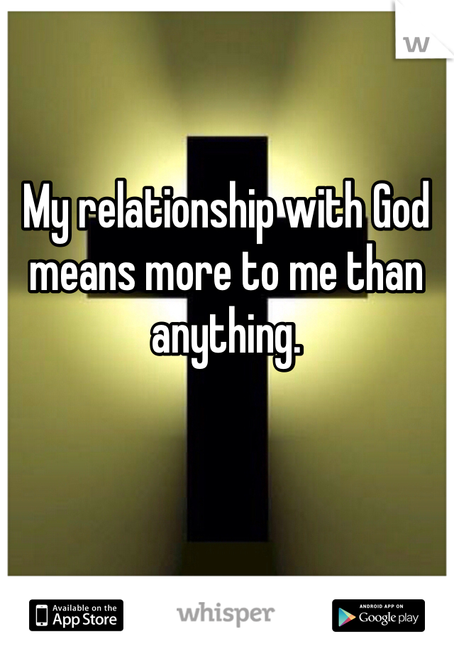 My relationship with God means more to me than anything.