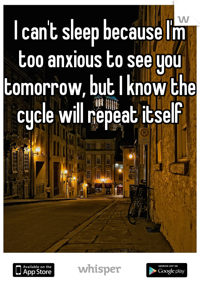 I can't sleep because I'm too anxious to see you tomorrow, but I know the cycle will repeat itself