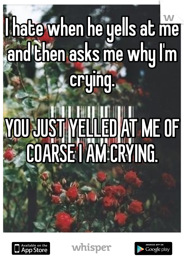 I hate when he yells at me and then asks me why I'm crying.   YOU JUST YELLED AT ME OF COARSE I AM CRYING.