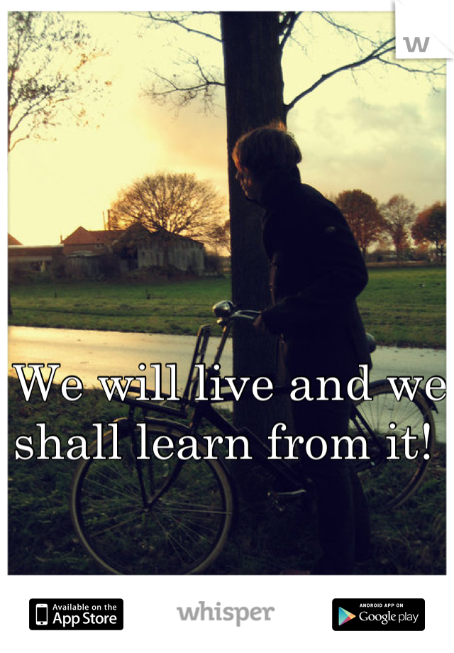 We will live and we shall learn from it!