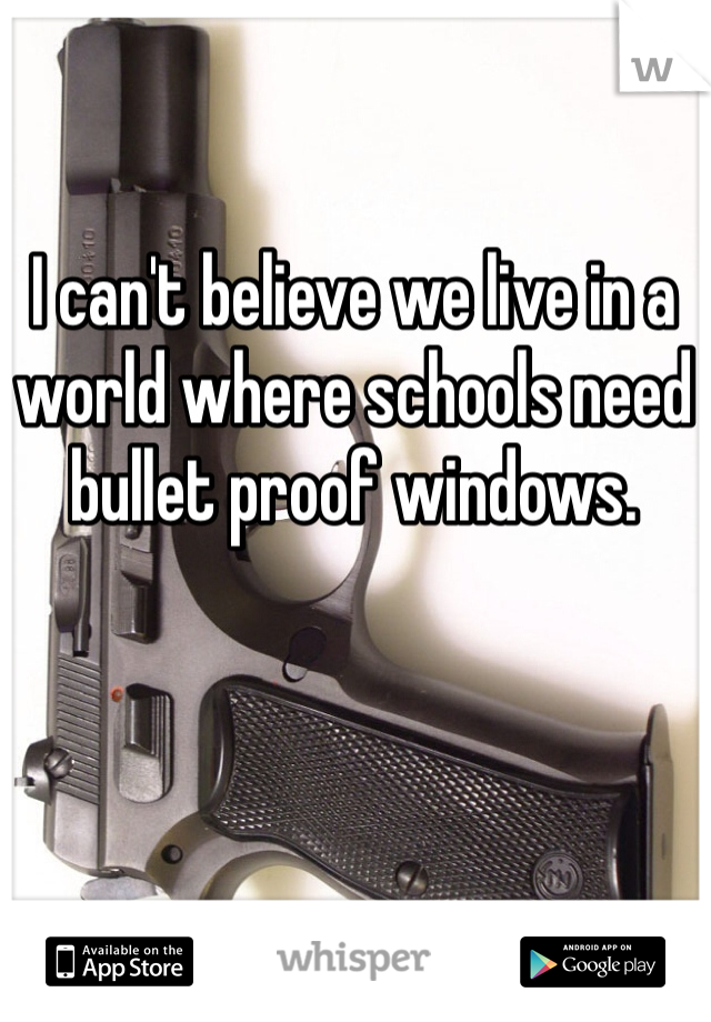 I can't believe we live in a world where schools need bullet proof windows.