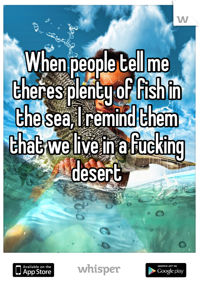 When people tell me theres plenty of fish in the sea, I remind them that we live in a fucking desert