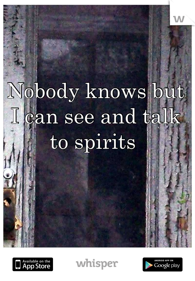 Nobody knows but I can see and talk to spirits