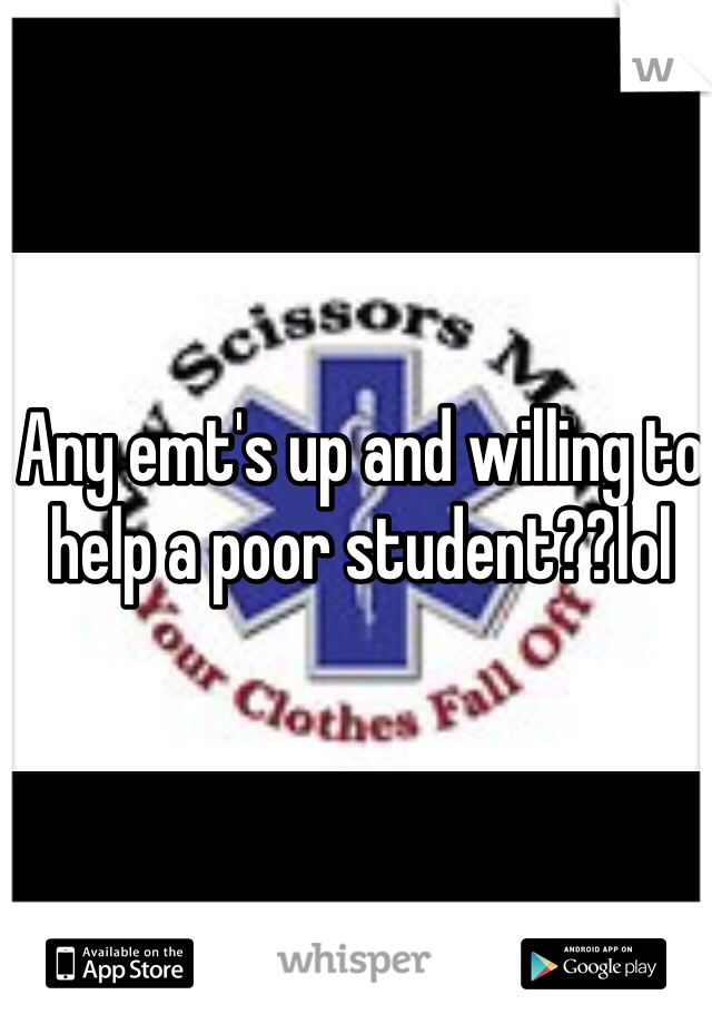 Any emt's up and willing to help a poor student??lol