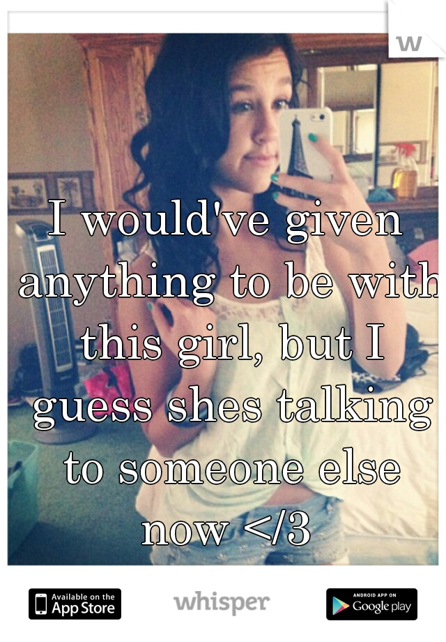 I would've given anything to be with this girl, but I guess shes talking to someone else now </3