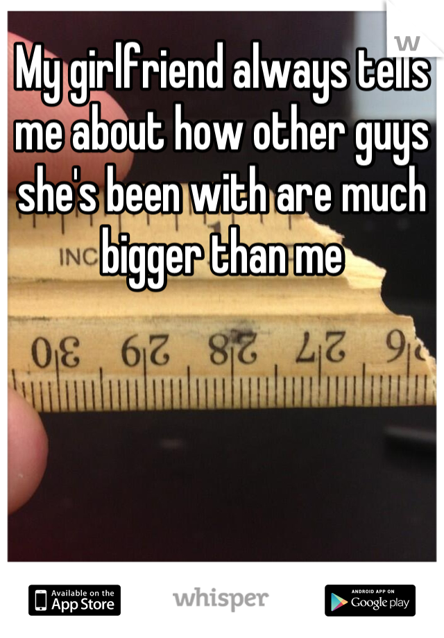 My girlfriend always tells me about how other guys she's been with are much bigger than me