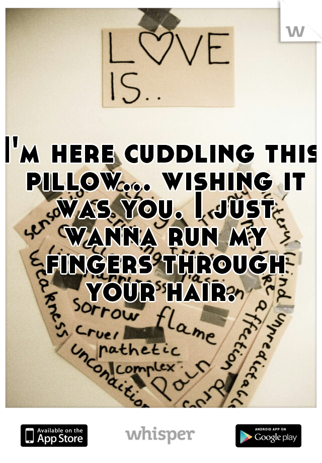 I'm here cuddling this pillow... wishing it was you. I just wanna run my fingers through your hair.