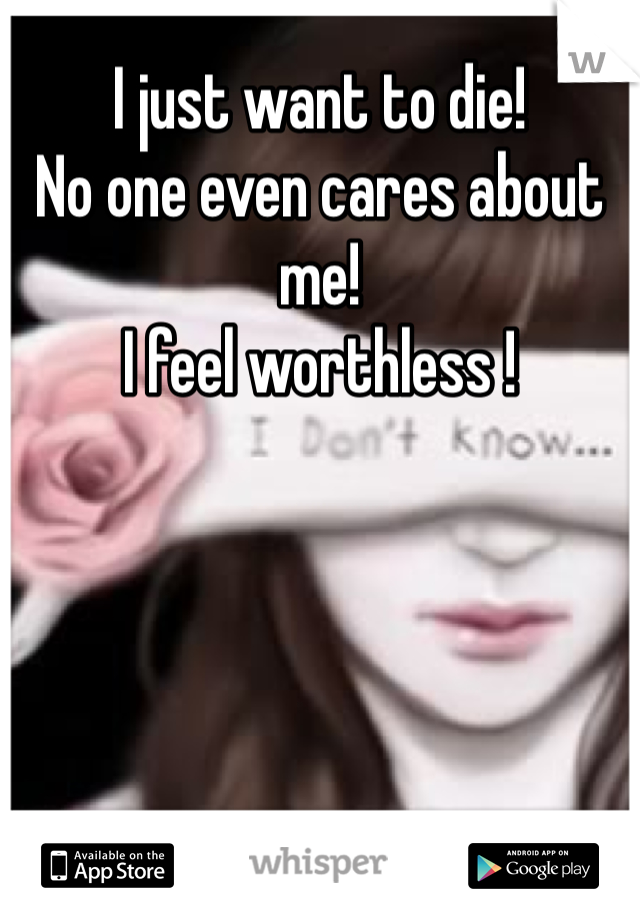 I just want to die! No one even cares about  me! I feel worthless !