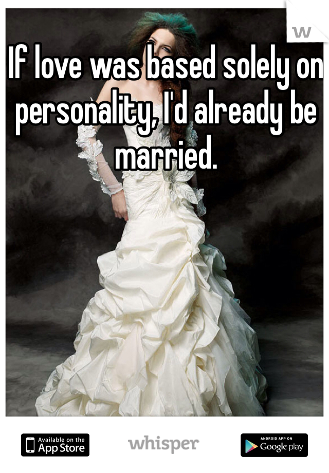 If love was based solely on personality, I'd already be married.