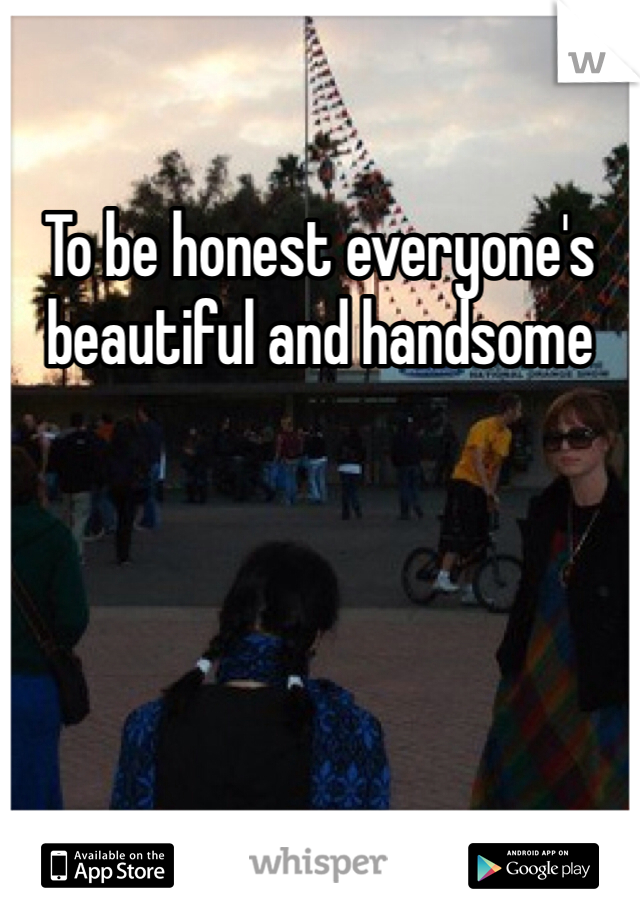 To be honest everyone's beautiful and handsome