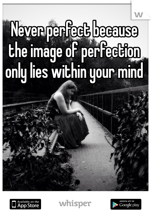 Never perfect because the image of perfection only lies within your mind