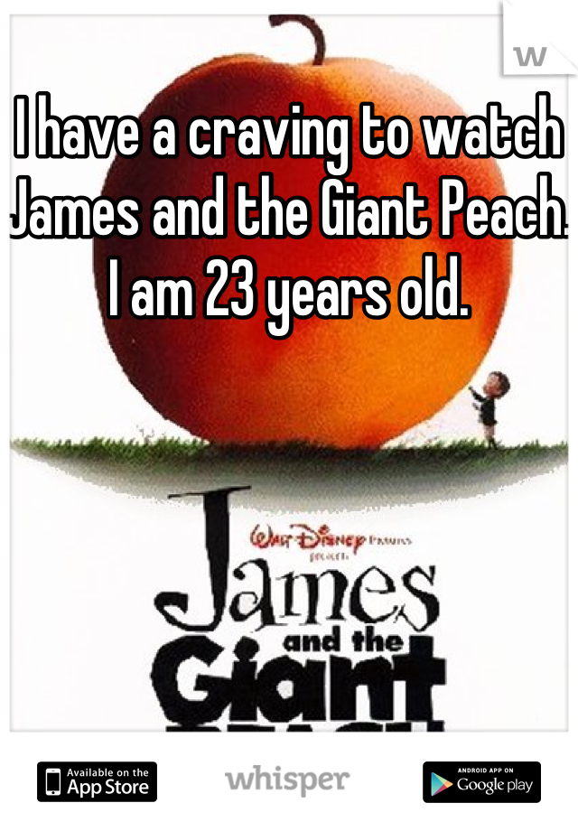I have a craving to watch James and the Giant Peach. I am 23 years old.