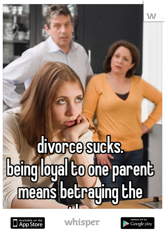 divorce sucks. being loyal to one parent means betraying the other.
